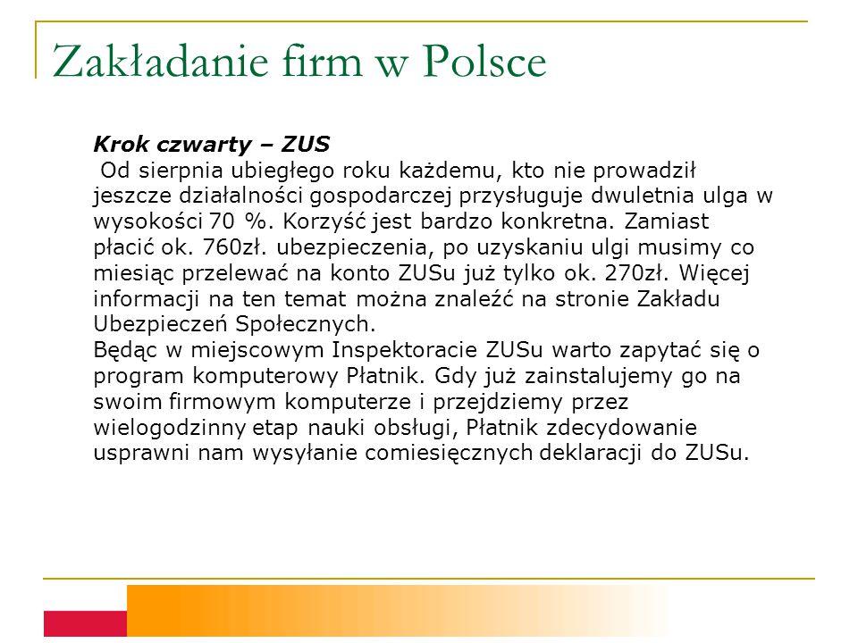 Zakładanie firm w Polsce Krok czwarty – ZUS Od sierpnia ubiegłego roku każdemu, kto nie prowadził jeszcze działalności gospodarczej przysługuje dwuletnia ulga w wysokości 70 %.