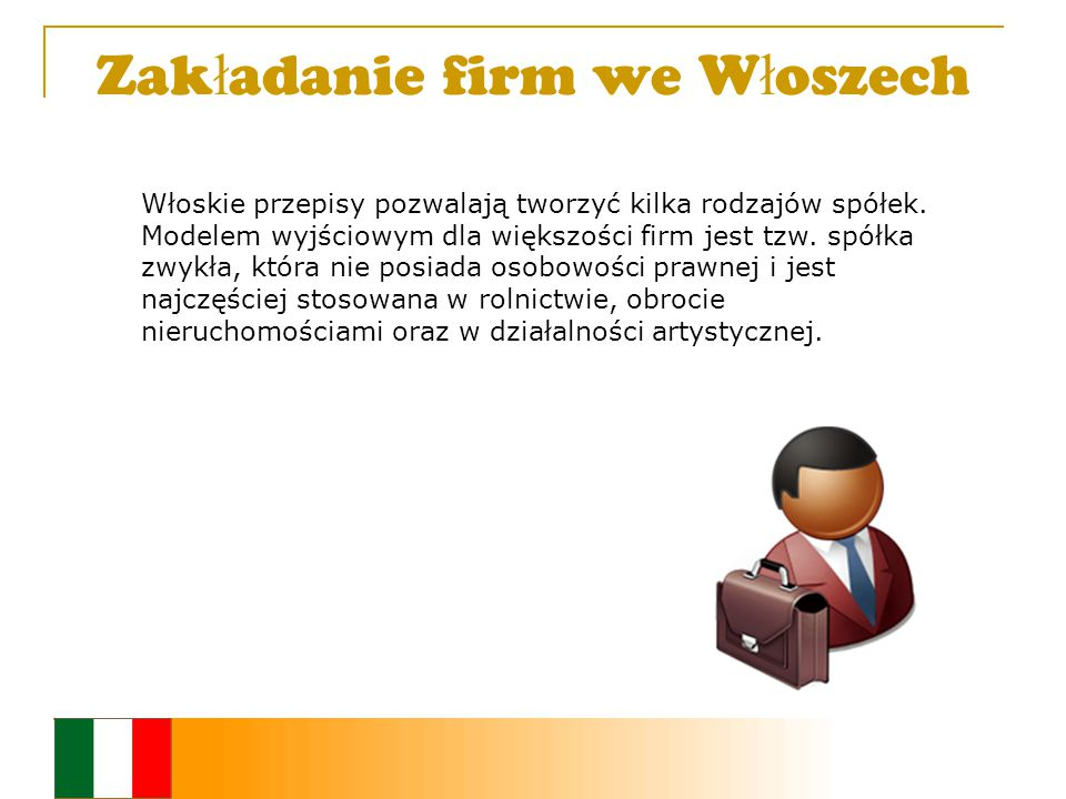 Zak ł adanie firm we W ł oszech Włoskie przepisy pozwalają tworzyć kilka rodzajów spółek.