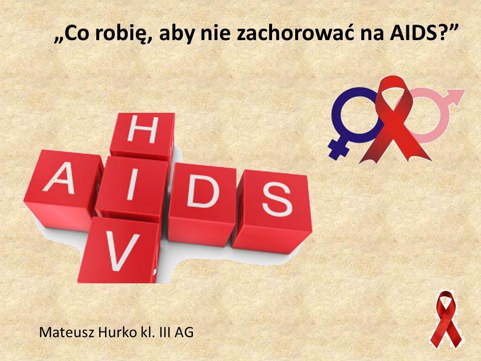 """""""Co robię, aby nie zachorować na AIDS? Mateusz Hurko kl. III AG"""