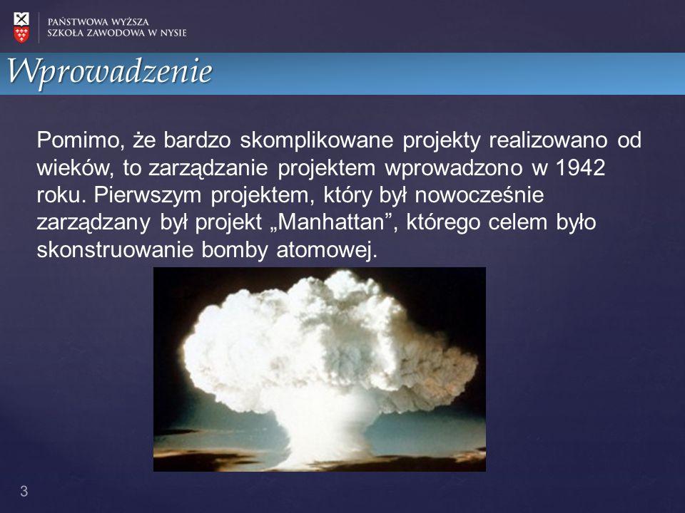 Wprowadzenie 3 Pomimo, że bardzo skomplikowane projekty realizowano od wieków, to zarządzanie projektem wprowadzono w 1942 roku.