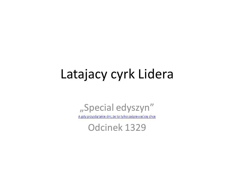 """Latajacy cyrk Lidera """"Special edyszyn A gdy przyjdą takie dni, że to tylko zaśpiewać się chce Odcinek 1329"""