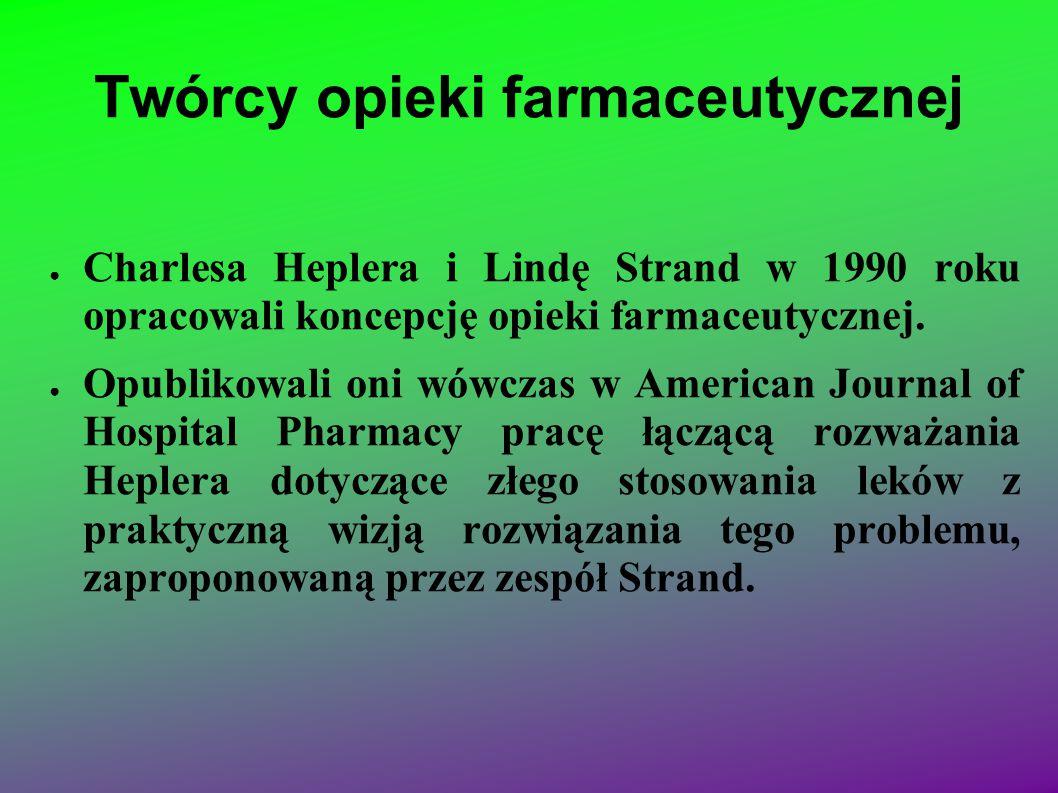 Twórcy opieki farmaceutycznej ● Charlesa Heplera i Lindę Strand w 1990 roku opracowali koncepcję opieki farmaceutycznej. ● Opublikowali oni wówczas w