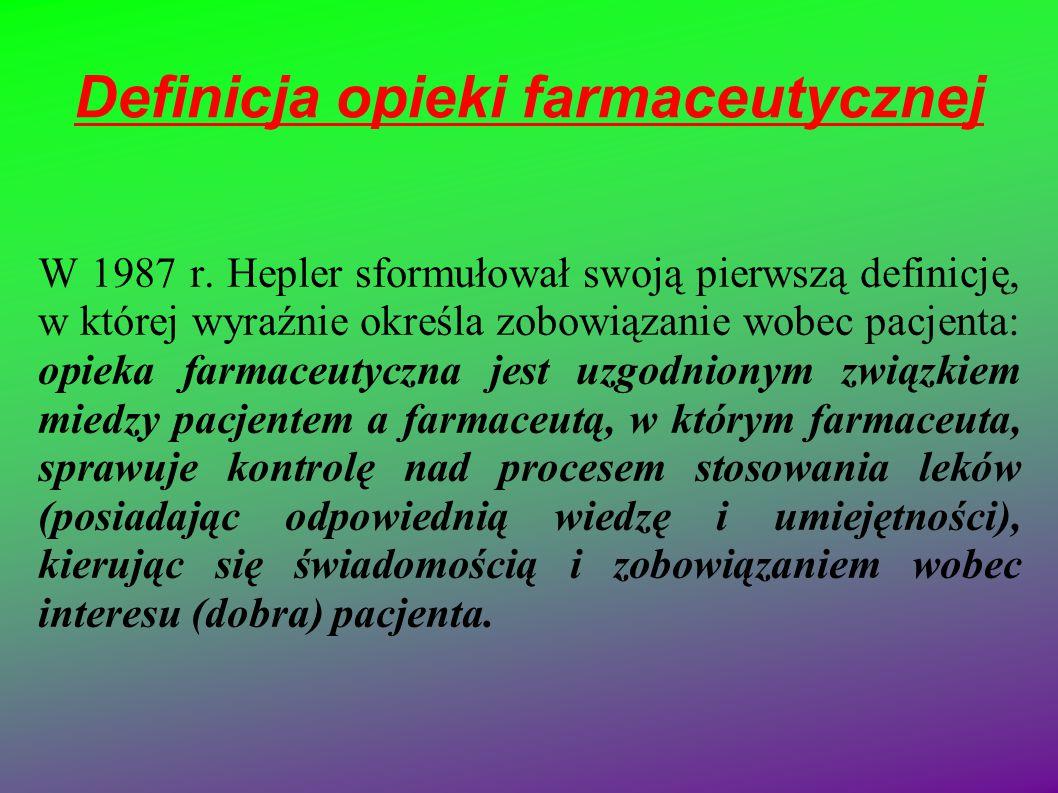 Definicja opieki farmaceutycznej W 1987 r. Hepler sformułował swoją pierwszą definicję, w której wyraźnie określa zobowiązanie wobec pacjenta: opieka