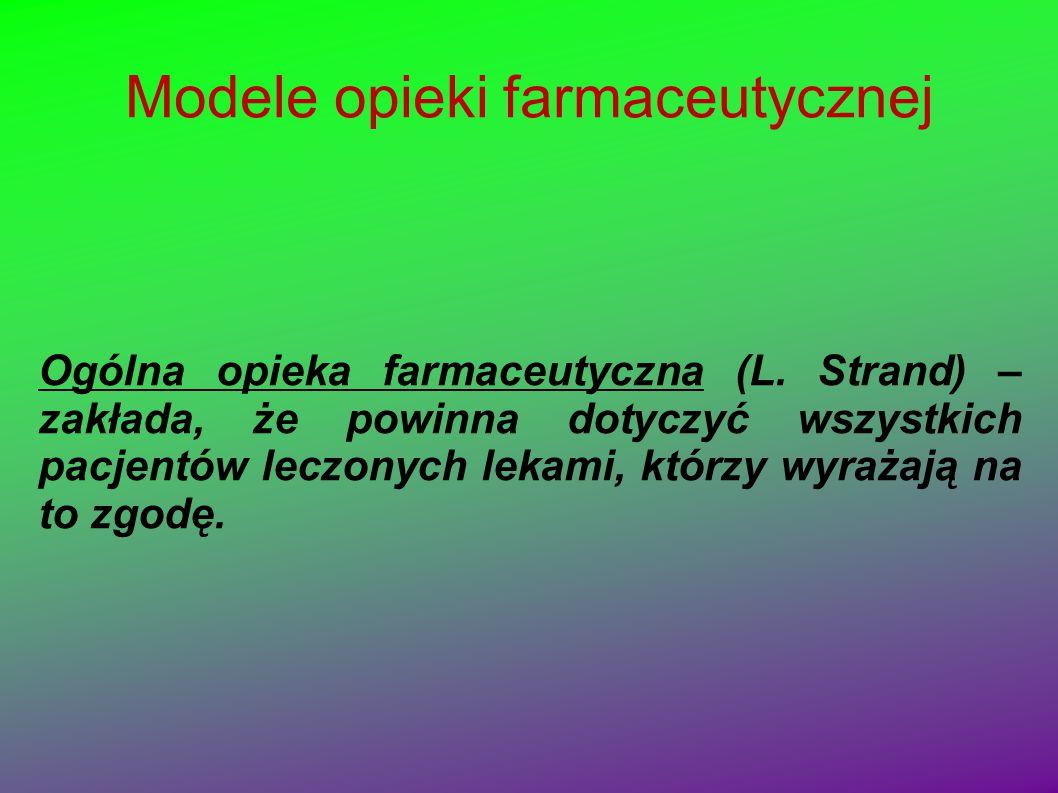 Modele opieki farmaceutycznej Ogólna opieka farmaceutyczna (L. Strand) – zakłada, że powinna dotyczyć wszystkich pacjentów leczonych lekami, którzy wy