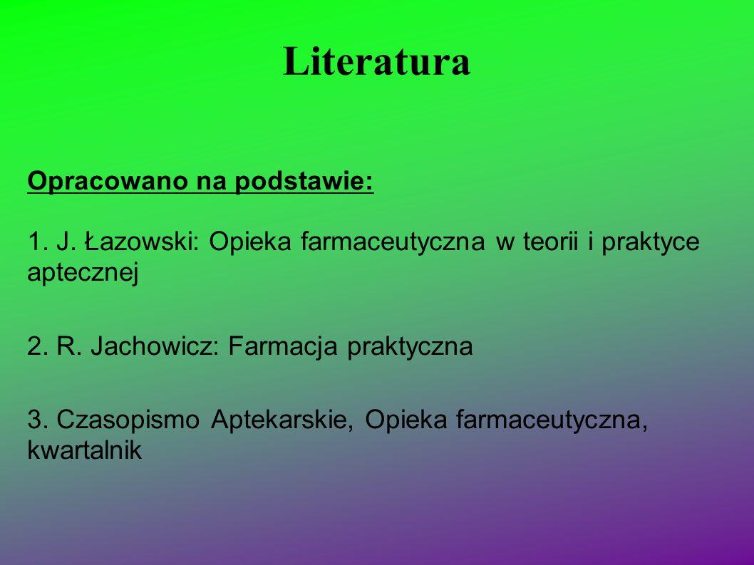 Literatura Opracowano na podstawie: 1. J. Łazowski: Opieka farmaceutyczna w teorii i praktyce aptecznej 2. R. Jachowicz: Farmacja praktyczna 3. Czasop