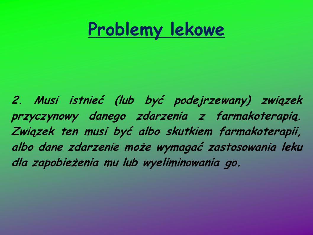 Problemy lekowe 2. Musi istnieć (lub być podejrzewany) związek przyczynowy danego zdarzenia z farmakoterapią. Związek ten musi być albo skutkiem farma