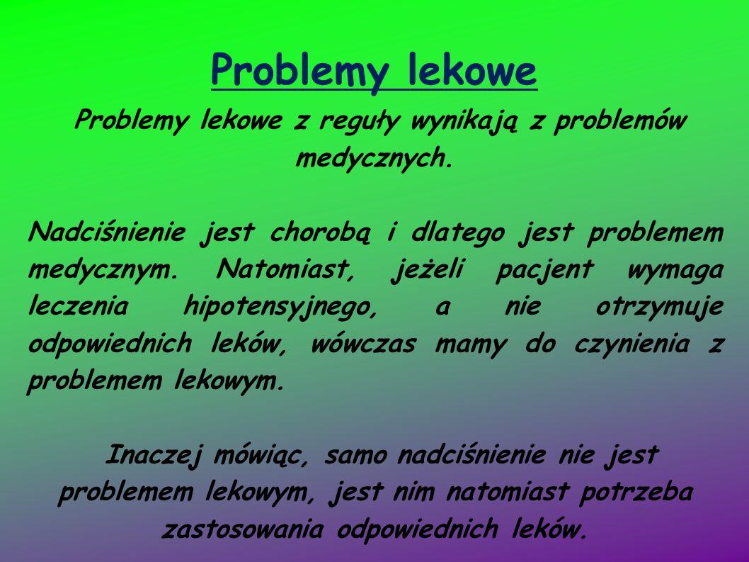 Problemy lekowe Problemy lekowe z reguły wynikają z problemów medycznych. Nadciśnienie jest chorobą i dlatego jest problemem medycznym. Natomiast, jeż