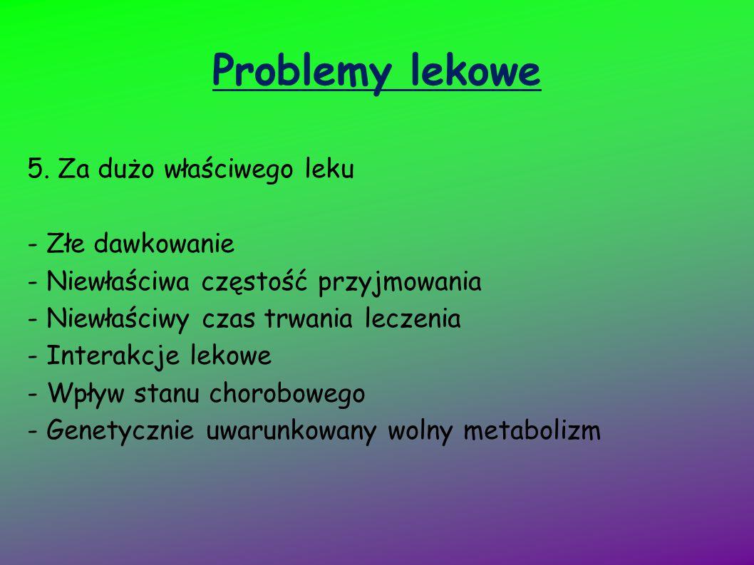 Problemy lekowe 5. Za dużo właściwego leku - Złe dawkowanie - Niewłaściwa częstość przyjmowania - Niewłaściwy czas trwania leczenia - Interakcje lekow