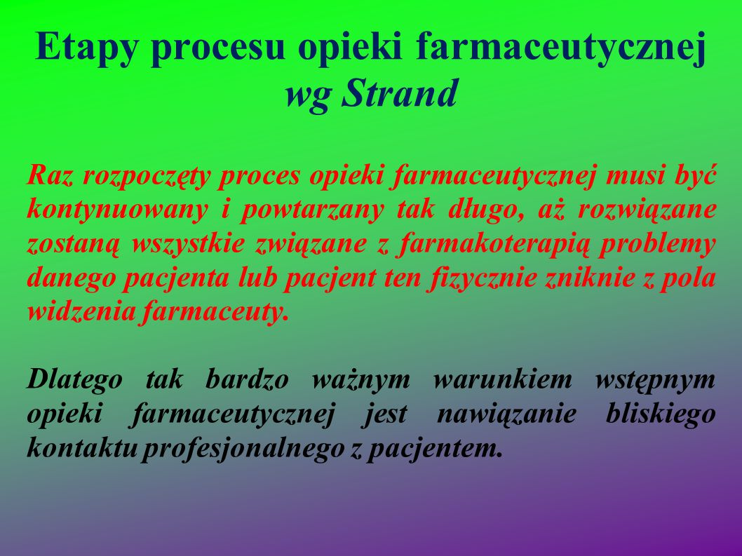 Etapy procesu opieki farmaceutycznej wg Strand Raz rozpoczęty proces opieki farmaceutycznej musi być kontynuowany i powtarzany tak długo, aż rozwiązan