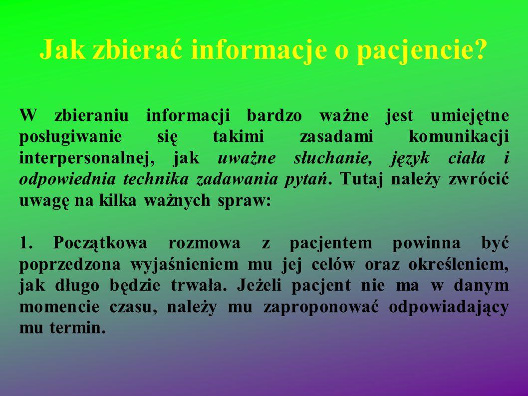 Jak zbierać informacje o pacjencie? W zbieraniu informacji bardzo ważne jest umiejętne posługiwanie się takimi zasadami komunikacji interpersonalnej,