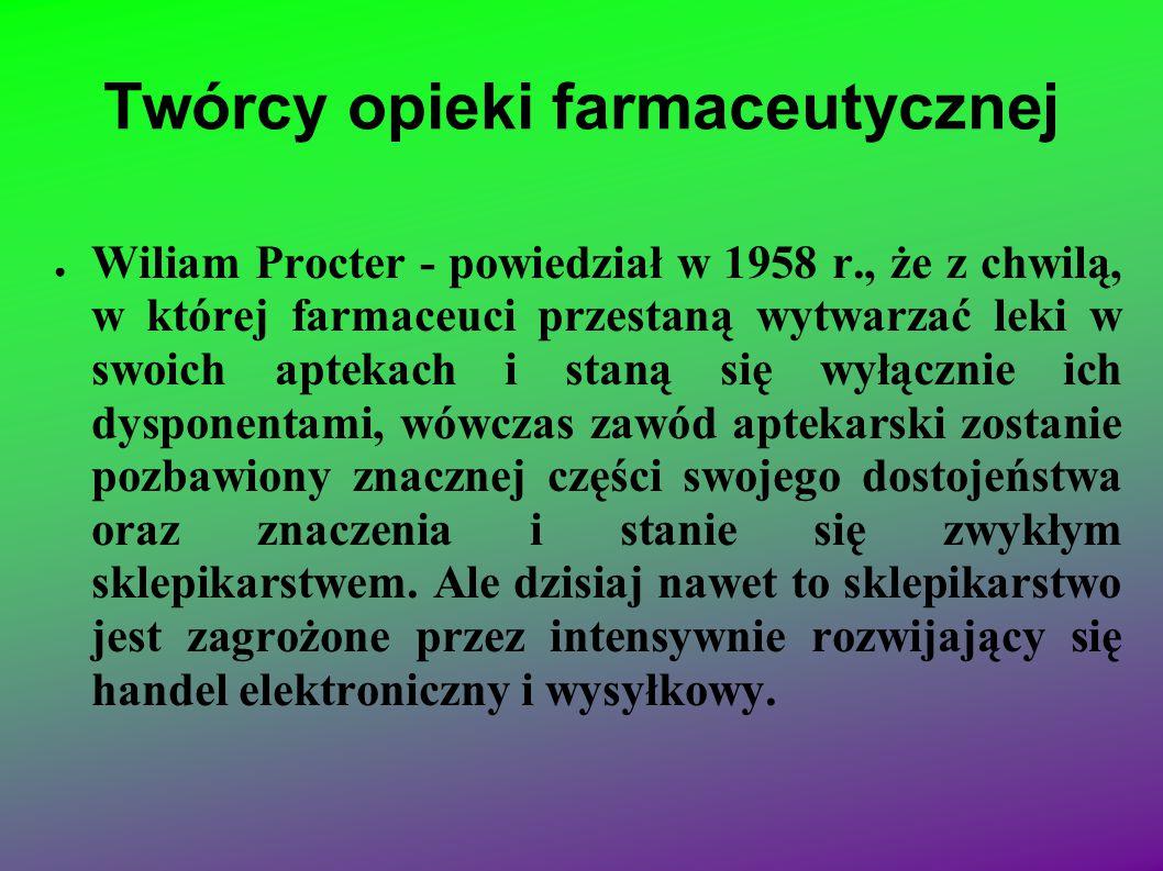 Twórcy opieki farmaceutycznej ● Wiliam Procter - powiedział w 1958 r., że z chwilą, w której farmaceuci przestaną wytwarzać leki w swoich aptekach i s