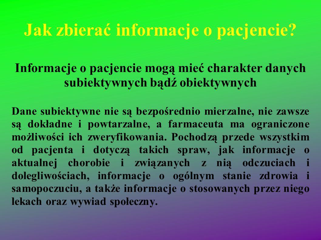 Jak zbierać informacje o pacjencie? Informacje o pacjencie mogą mieć charakter danych subiektywnych bądź obiektywnych Dane subiektywne nie są bezpośre