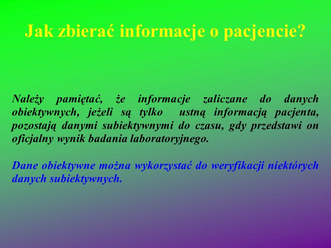 Jak zbierać informacje o pacjencie? Należy pamiętać, że informacje zaliczane do danych obiektywnych, jeżeli są tylko ustną informacją pacjenta, pozost