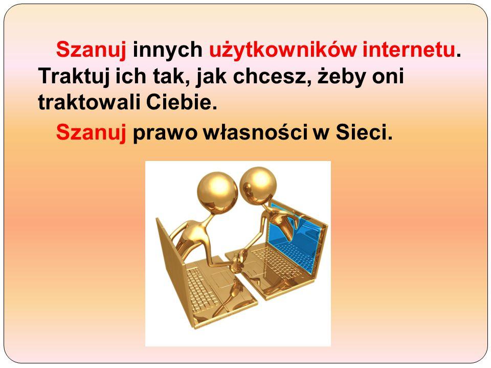 Szanuj innych użytkowników internetu.Traktuj ich tak, jak chcesz, żeby oni traktowali Ciebie.