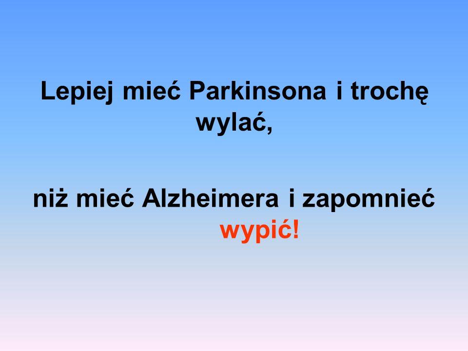 Lepiej mieć Parkinsona i trochę wylać, niż mieć Alzheimera i zapomnieć wypić!