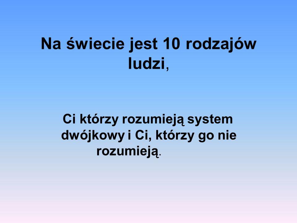 Na świecie jest 10 rodzajów ludzi, Ci którzy rozumieją system dwójkowy i Ci, którzy go nie rozumieją.