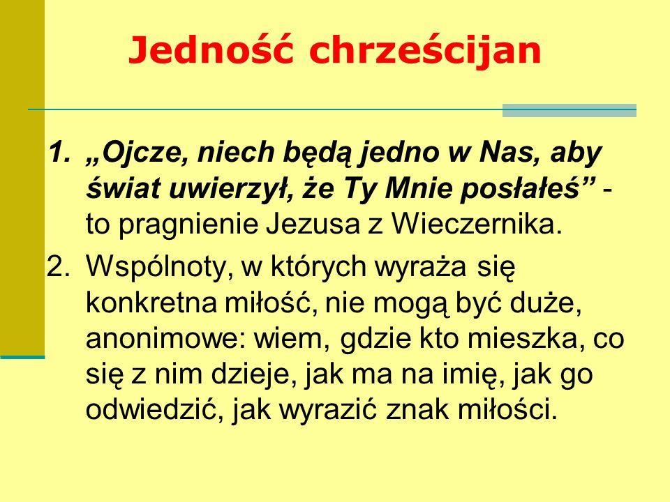 """Jedność chrześcijan 1.""""Ojcze, niech będą jedno w Nas, aby świat uwierzył, że Ty Mnie posłałeś"""" - to pragnienie Jezusa z Wieczernika. 2.Wspólnoty, w kt"""