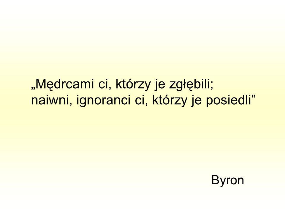 """""""Mędrcami ci, którzy je zgłębili; naiwni, ignoranci ci, którzy je posiedli"""" Byron"""