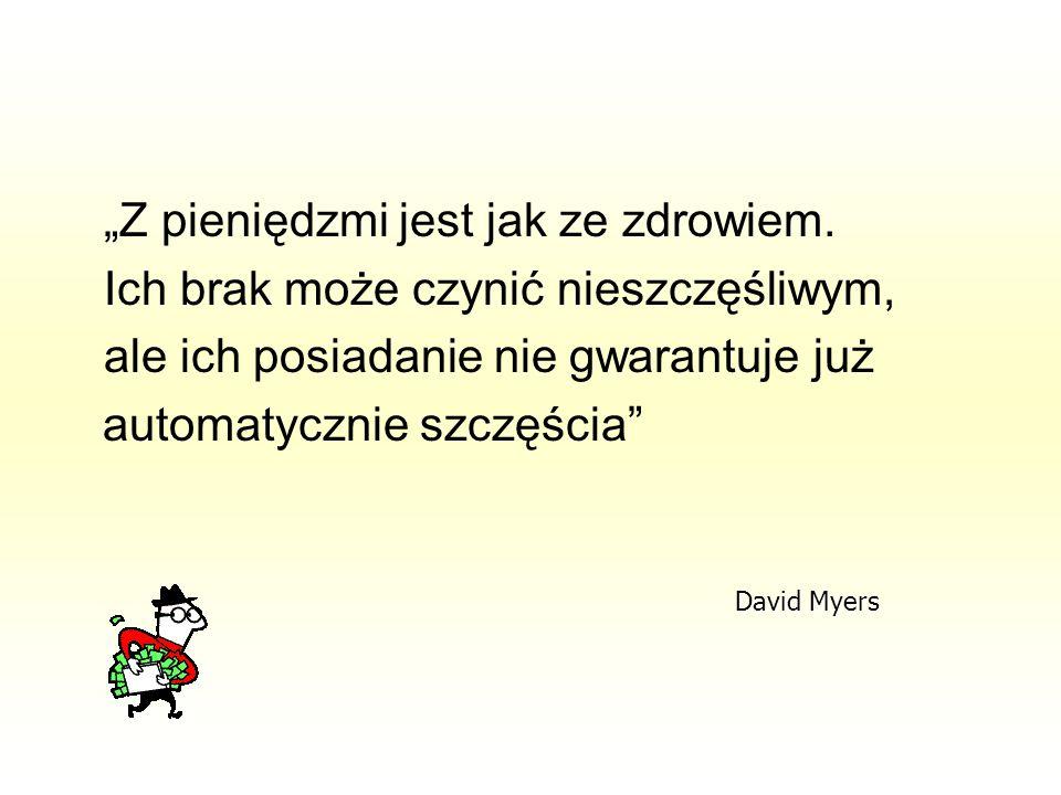 """""""Z pieniędzmi jest jak ze zdrowiem. Ich brak może czynić nieszczęśliwym, ale ich posiadanie nie gwarantuje już automatycznie szczęścia"""" David Myers"""