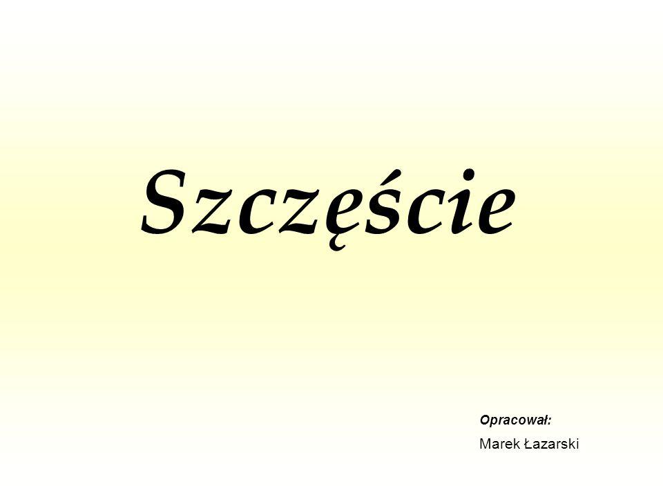 Szczęście Opracował: Marek Łazarski