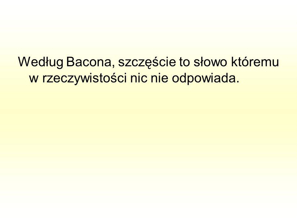 Według Bacona, szczęście to słowo któremu w rzeczywistości nic nie odpowiada.