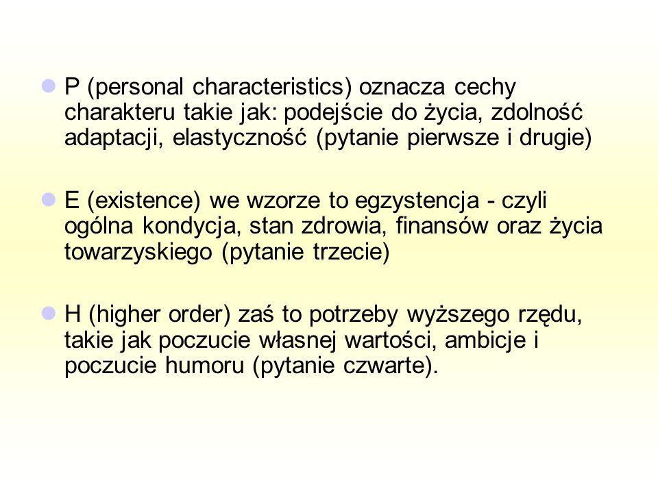 P (personal characteristics) oznacza cechy charakteru takie jak: podejście do życia, zdolność adaptacji, elastyczność (pytanie pierwsze i drugie) E (e