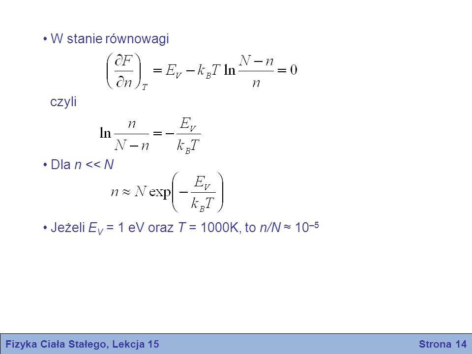Fizyka Ciała Stałego, Lekcja 15 Strona 14 W stanie równowagi czyli Dla n << N Jeżeli E V = 1 eV oraz T = 1000K, to n/N ≈ 10 –5
