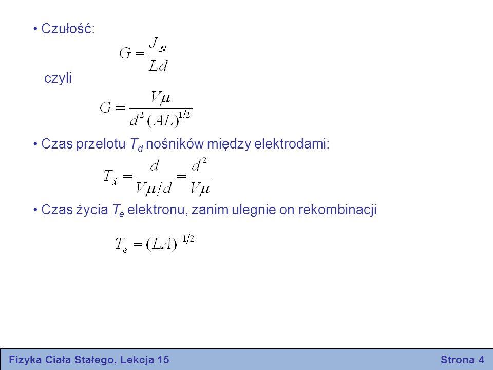 Fizyka Ciała Stałego, Lekcja 15 Strona 4 Czułość: czyli Czas przelotu T d nośników między elektrodami: Czas życia T e elektronu, zanim ulegnie on reko