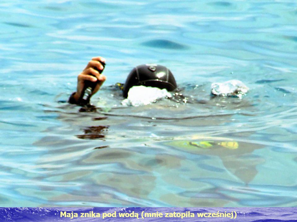 Maja znika pod wodą (mnie zatopiła wcześniej)