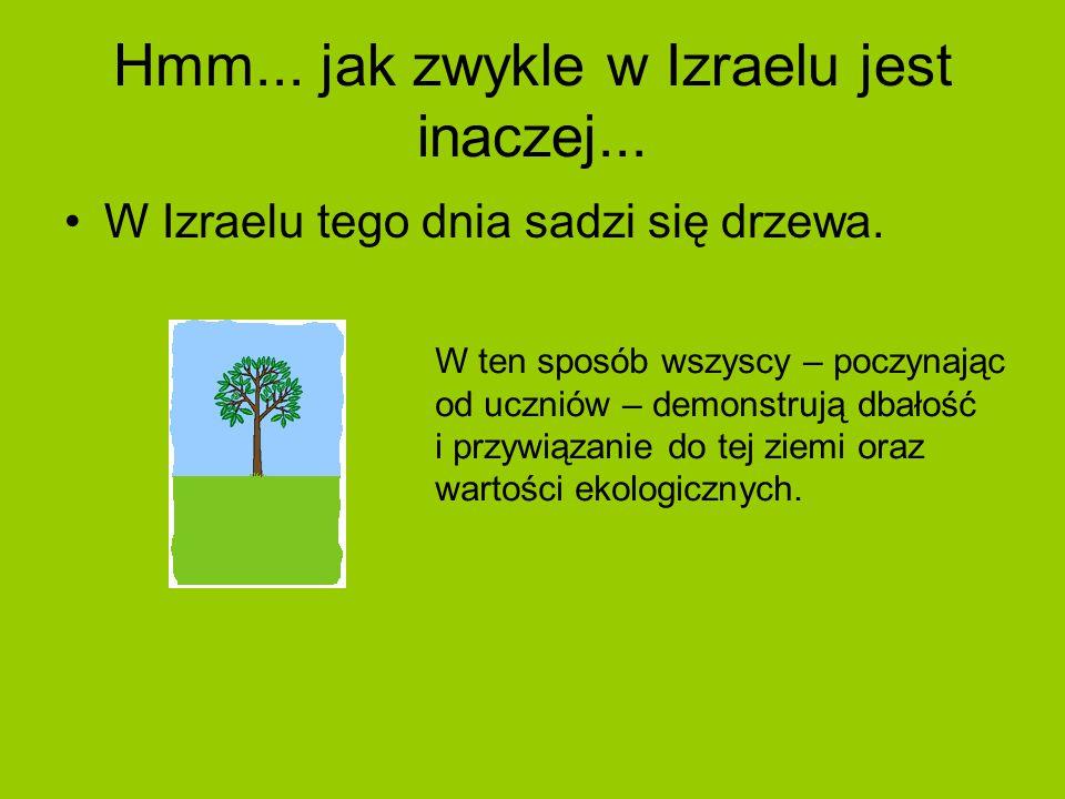 Hmm... jak zwykle w Izraelu jest inaczej... W Izraelu tego dnia sadzi się drzewa. W ten sposób wszyscy – poczynając od uczniów – demonstrują dbałość i
