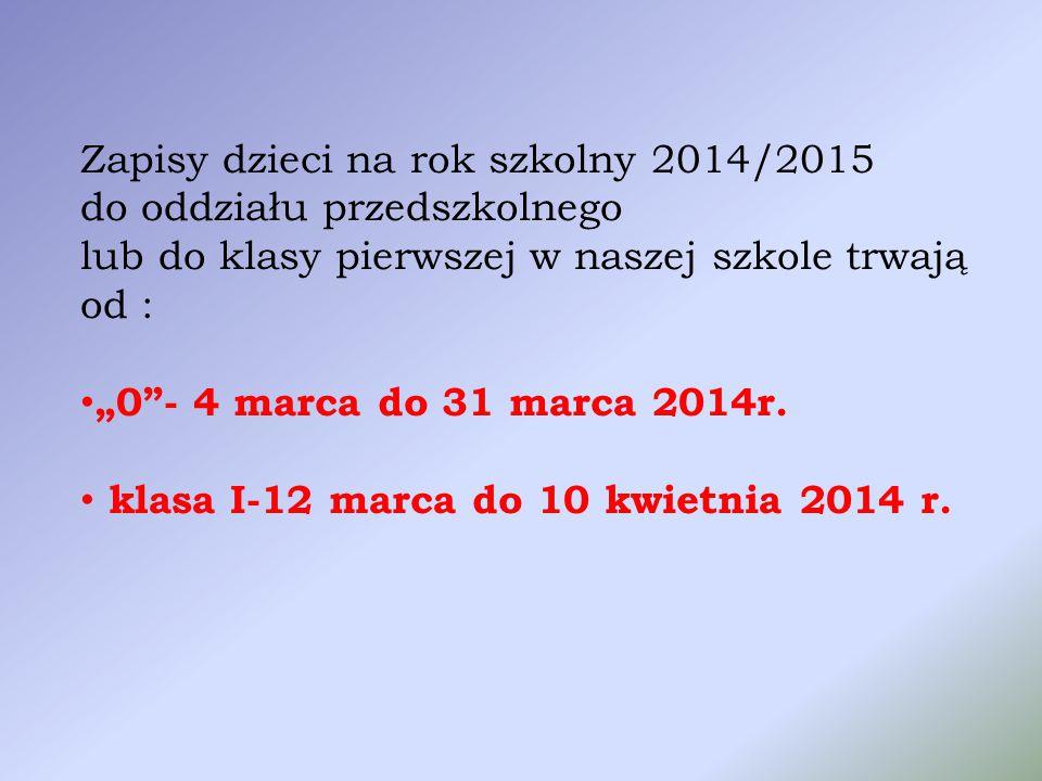 """Zapisy dzieci na rok szkolny 2014/2015 do oddziału przedszkolnego lub do klasy pierwszej w naszej szkole trwają od : """"0 - 4 marca do 31 marca 2014r."""