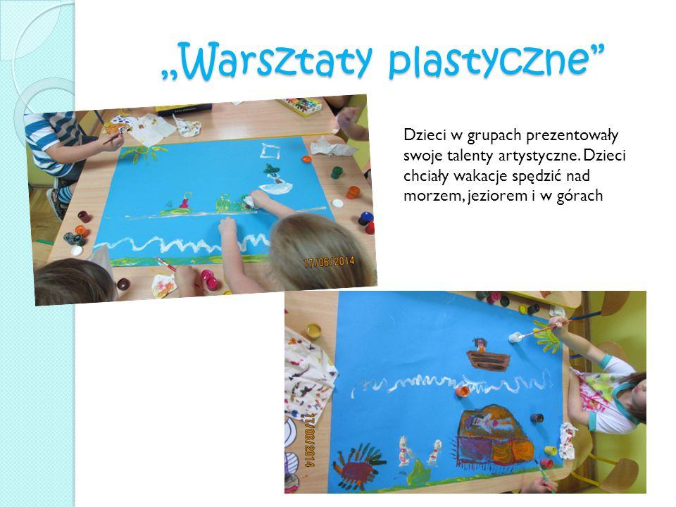 """""""Warsztaty plastyczne"""" Dzieci w grupach prezentowały swoje talenty artystyczne. Dzieci chciały wakacje spędzić nad morzem, jeziorem i w górach"""