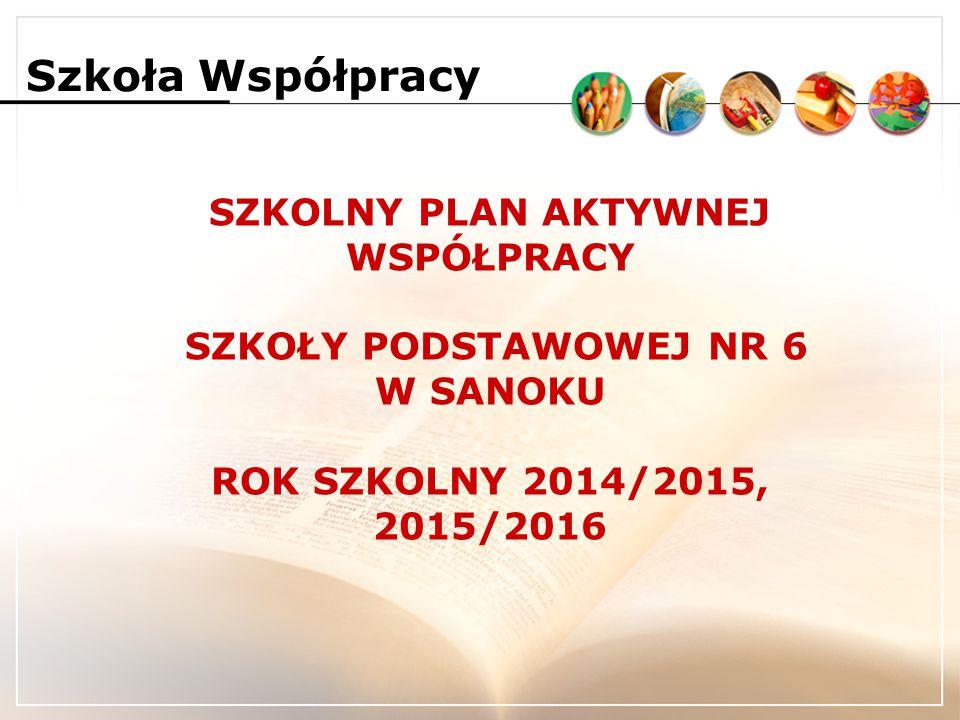 SZKOLNY PLAN AKTYWNEJ WSPÓŁPRACY SZKOŁY PODSTAWOWEJ NR 6 W SANOKU ROK SZKOLNY 2014/2015, 2015/2016