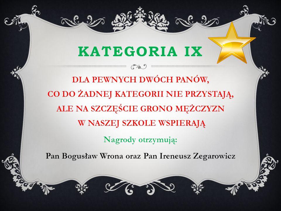 KATEGORIA IX DLA PEWNYCH DWÓCH PANÓW, CO DO ŻADNEJ KATEGORII NIE PRZYSTAJĄ, ALE NA SZCZĘŚCIE GRONO MĘŻCZYZN W NASZEJ SZKOLE WSPIERAJĄ Nagrody otrzymuj