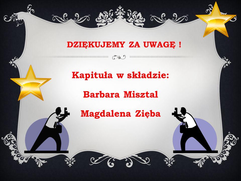 DZIĘKUJEMY ZA UWAGĘ ! Kapituła w składzie: Barbara Misztal Magdalena Zięba