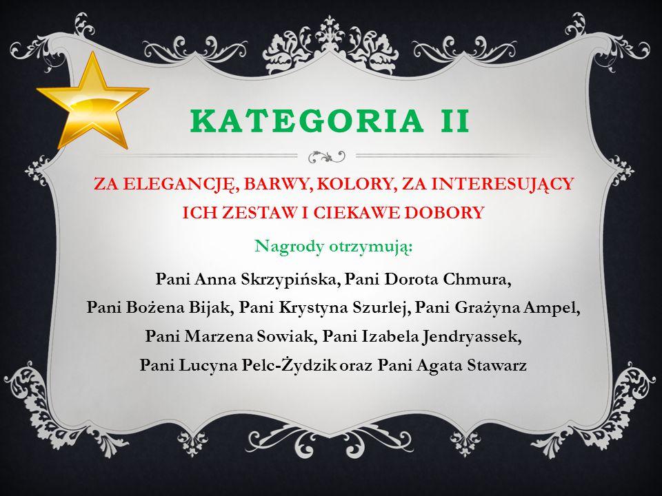 KATEGORIA II ZA ELEGANCJĘ, BARWY, KOLORY, ZA INTERESUJĄCY ICH ZESTAW I CIEKAWE DOBORY Nagrody otrzymują: Pani Anna Skrzypińska, Pani Dorota Chmura, Pa