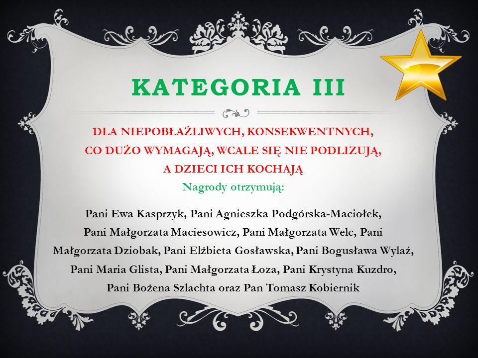KATEGORIA III DLA NIEPOBŁAŻLIWYCH, KONSEKWENTNYCH, CO DUŻO WYMAGAJĄ, WCALE SIĘ NIE PODLIZUJĄ, A DZIECI ICH KOCHAJĄ Nagrody otrzymują: Pani Ewa Kasprzy