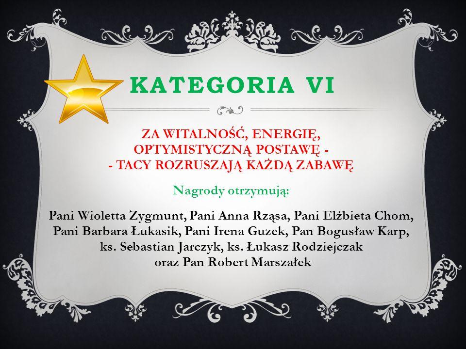 KATEGORIA VI ZA WITALNOŚĆ, ENERGIĘ, OPTYMISTYCZNĄ POSTAWĘ - - TACY ROZRUSZAJĄ KAŻDĄ ZABAWĘ Nagrody otrzymują: Pani Wioletta Zygmunt, Pani Anna Rząsa,