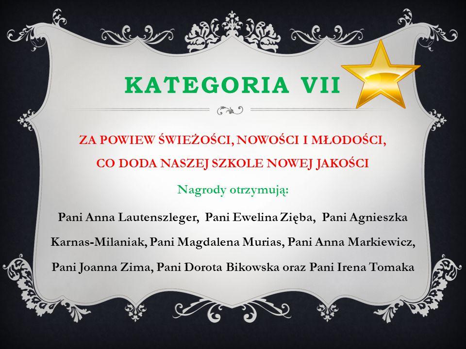 KATEGORIA VII ZA POWIEW ŚWIEŻOŚCI, NOWOŚCI I MŁODOŚCI, CO DODA NASZEJ SZKOLE NOWEJ JAKOŚCI Nagrody otrzymują: Pani Anna Lautenszleger, Pani Ewelina Zi