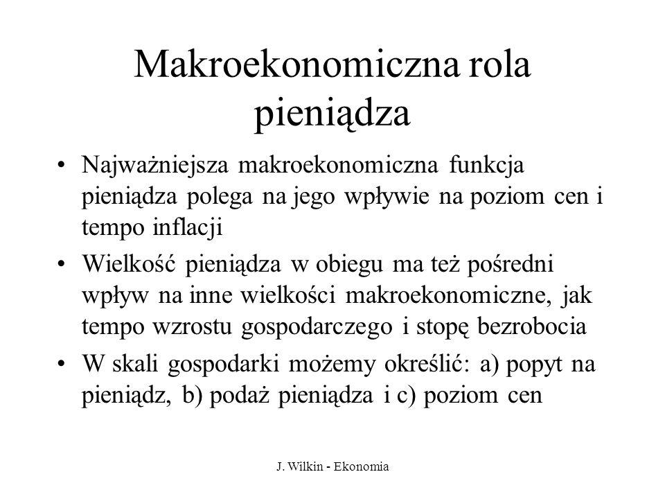 J. Wilkin - Ekonomia Makroekonomiczna rola pieniądza Najważniejsza makroekonomiczna funkcja pieniądza polega na jego wpływie na poziom cen i tempo inf