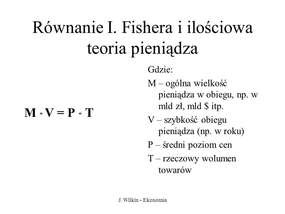 J. Wilkin - Ekonomia Równanie I. Fishera i ilościowa teoria pieniądza M * V = P * T Gdzie: M – ogólna wielkość pieniądza w obiegu, np. w mld zł, mld $