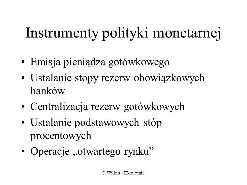 J. Wilkin - Ekonomia Instrumenty polityki monetarnej Emisja pieniądza gotówkowego Ustalanie stopy rezerw obowiązkowych banków Centralizacja rezerw got