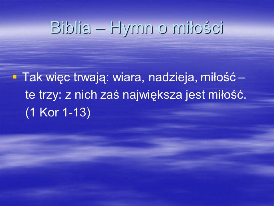Biblia – Hymn o miłości   Tak więc trwają: wiara, nadzieja, miłość – te trzy: z nich zaś największa jest miłość.