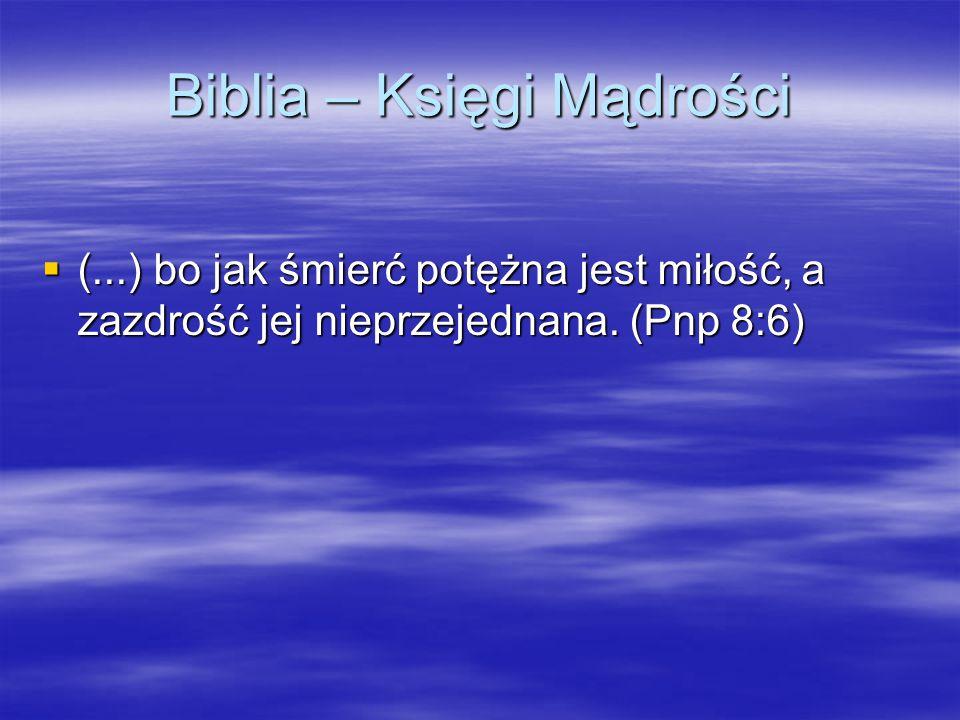 Biblia – Księgi Mądrości  (...) bo jak śmierć potężna jest miłość, a zazdrość jej nieprzejednana.
