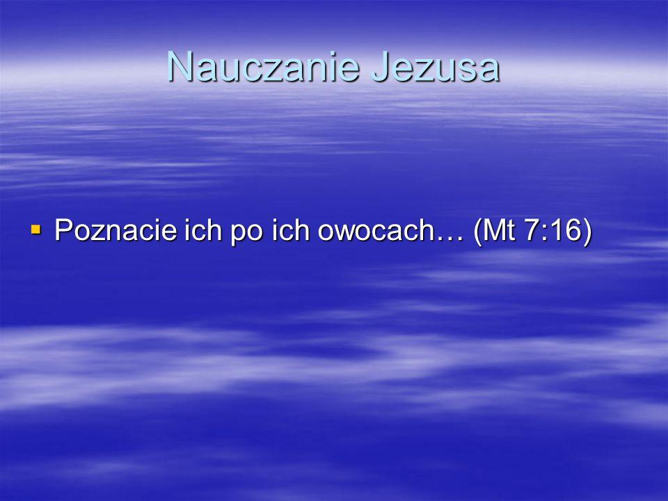Nauczanie Jezusa  Poznacie ich po ich owocach… (Mt 7:16)