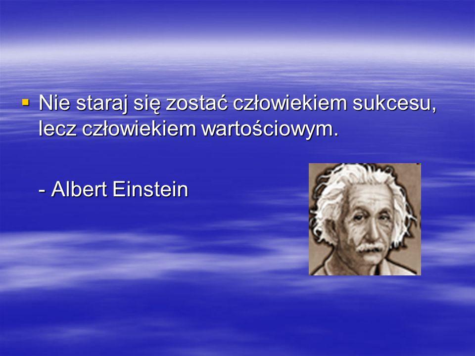  Nie staraj się zostać człowiekiem sukcesu, lecz człowiekiem wartościowym. - Albert Einstein