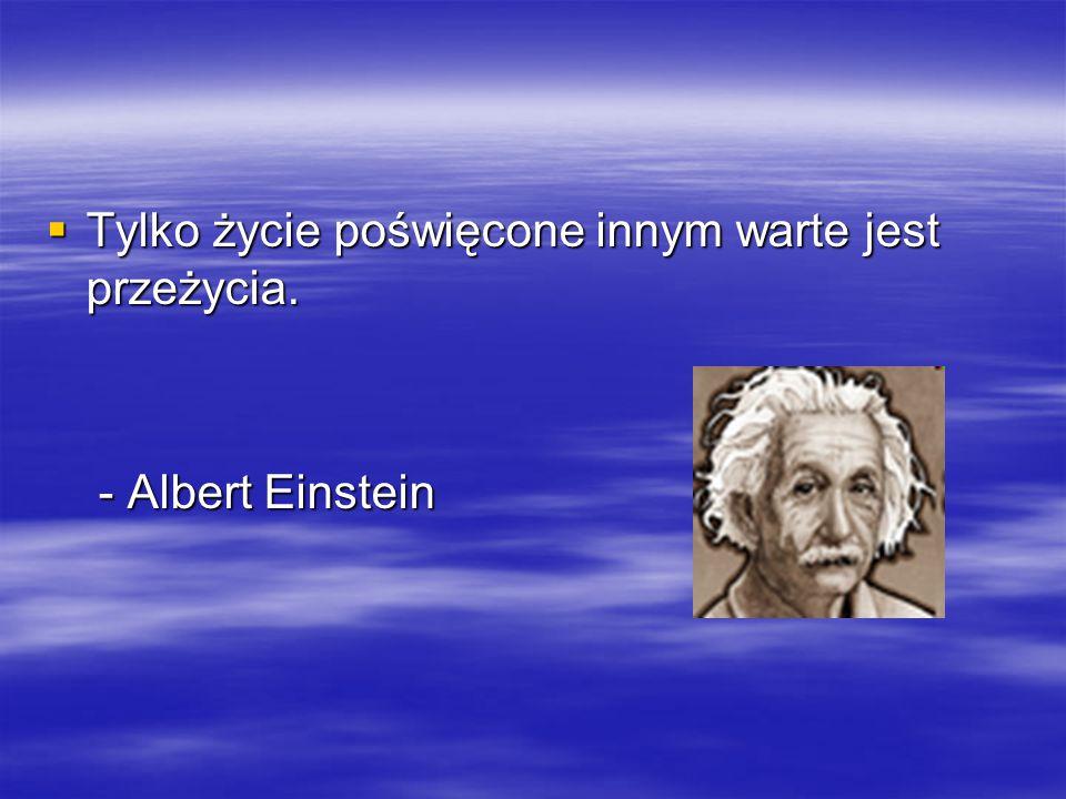  Tylko życie poświęcone innym warte jest przeżycia. - Albert Einstein - Albert Einstein