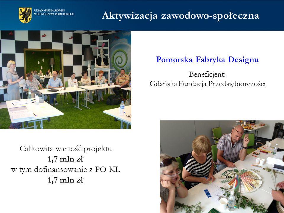 Pomorska Fabryka Designu Beneficjent: Gdańska Fundacja Przedsiębiorczości Całkowita wartość projektu 1,7 mln zł w tym dofinansowanie z PO KL 1,7 mln zł Aktywizacja zawodowo-społeczna