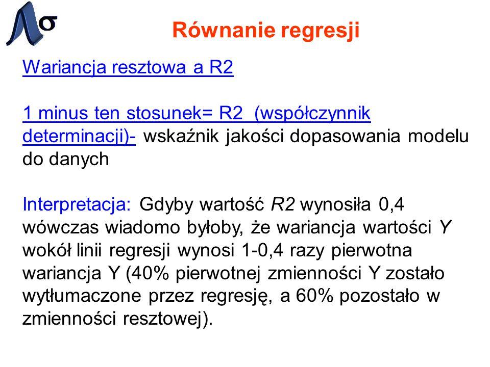 Równanie regresji Wariancja resztowa a R2 1 minus ten stosunek= R2 (współczynnik determinacji)- wskaźnik jakości dopasowania modelu do danych Interpre