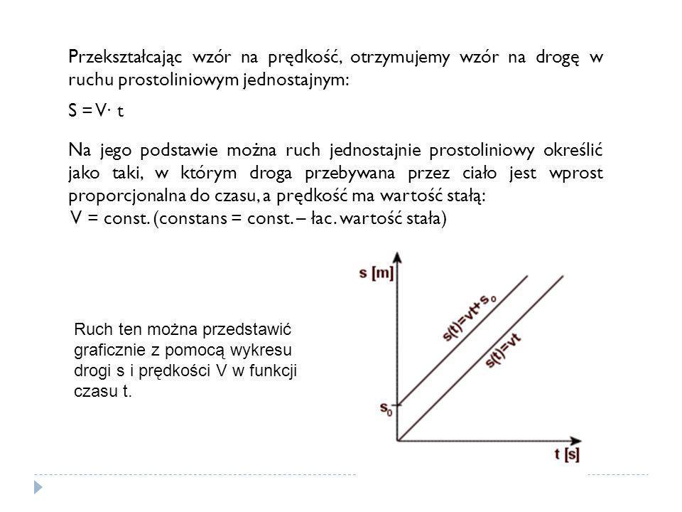 Przekształcając wzór na prędkość, otrzymujemy wzór na drogę w ruchu prostoliniowym jednostajnym: S = V∙ t Na jego podstawie można ruch jednostajnie pr